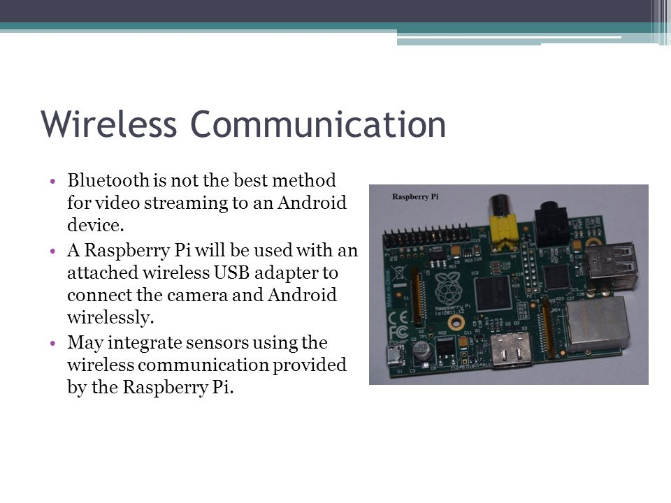 Wireless Communication Bluetooth is not the best method for video streaming to an Android device. A Raspberry Pi will be used with an attached wireles