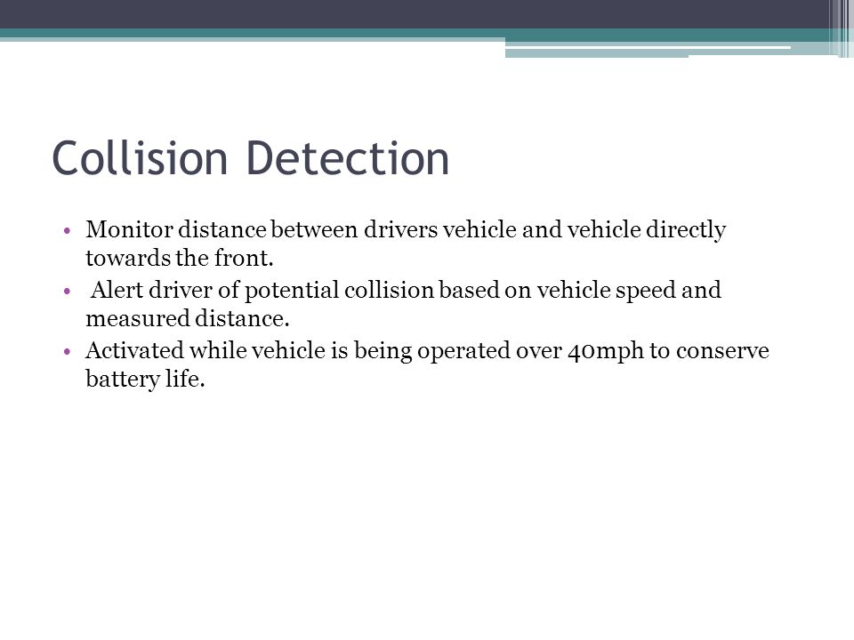 Collision Detection Monitor distance between drivers vehicle and vehicle directly towards the front.