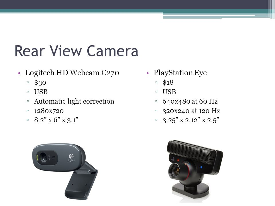 Rear View Camera Logitech HD Webcam C270 ▫$30 ▫USB ▫Automatic light correction ▫1280x720 ▫8.2 x 6 x 3.1 PlayStation Eye ▫$18 ▫USB ▫640x480 at 60 Hz ▫320x240 at 120 Hz ▫3.25 x 2.12 x 2.5