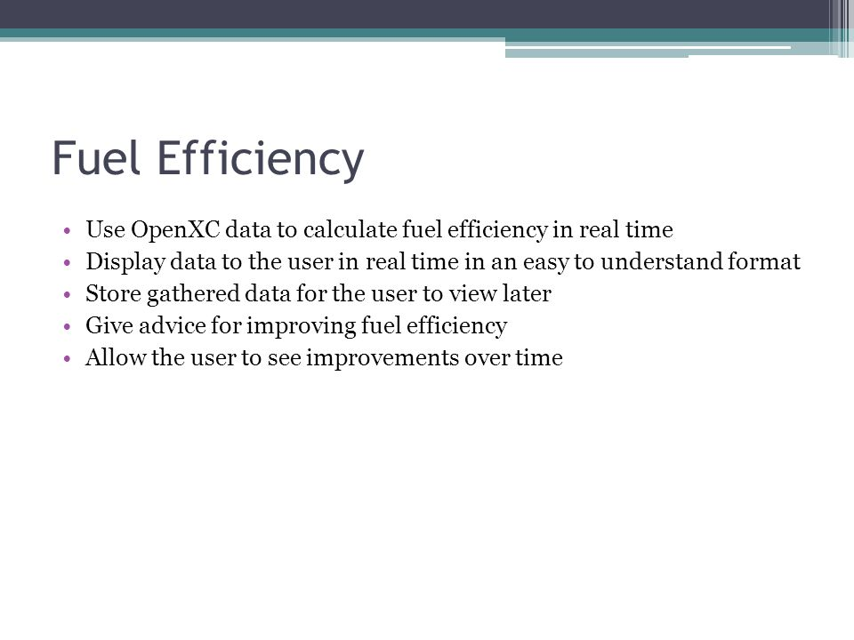 Fuel Efficiency Use OpenXC data to calculate fuel efficiency in real time Display data to the user in real time in an easy to understand format Store
