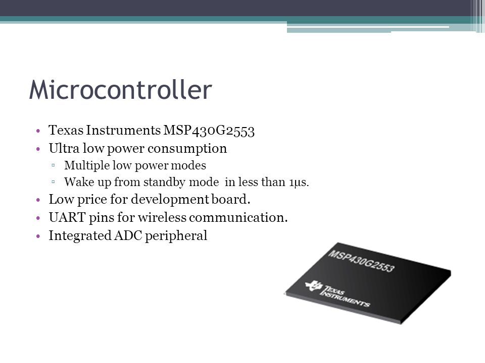 Microcontroller Texas Instruments MSP430G2553 Ultra low power consumption ▫Multiple low power modes ▫Wake up from standby mode in less than 1µs.
