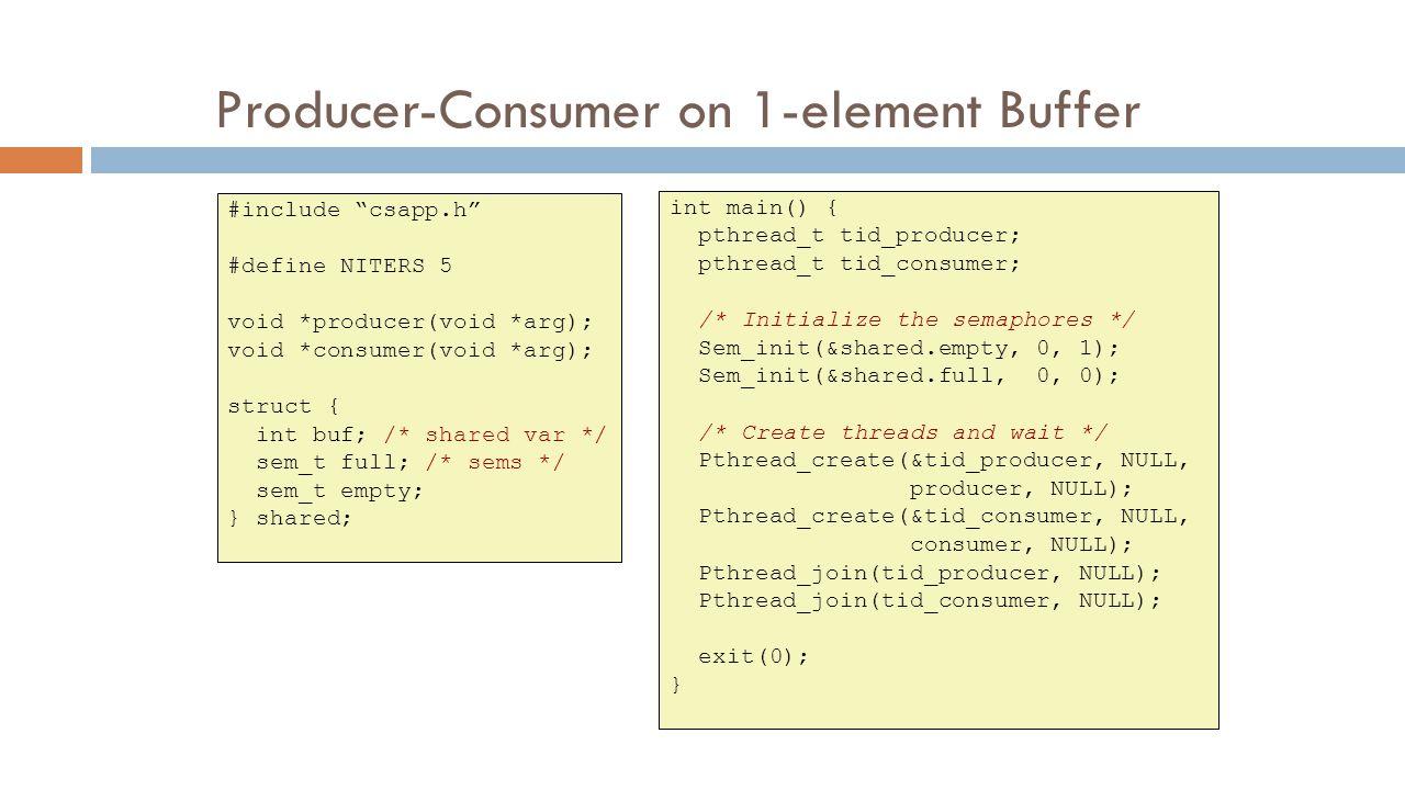 Producer-Consumer on 1-element Buffer #include csapp.h #define NITERS 5 void *producer(void *arg); void *consumer(void *arg); struct { int buf; /* shared var */ sem_t full; /* sems */ sem_t empty; } shared; int main() { pthread_t tid_producer; pthread_t tid_consumer; /* Initialize the semaphores */ Sem_init(&shared.empty, 0, 1); Sem_init(&shared.full, 0, 0); /* Create threads and wait */ Pthread_create(&tid_producer, NULL, producer, NULL); Pthread_create(&tid_consumer, NULL, consumer, NULL); Pthread_join(tid_producer, NULL); Pthread_join(tid_consumer, NULL); exit(0); }