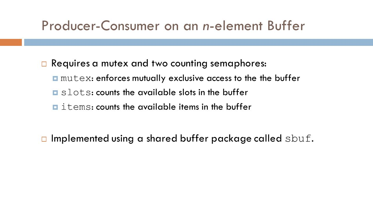 Producer-Consumer on an n-element Buffer  Requires a mutex and two counting semaphores:  mutex : enforces mutually exclusive access to the the buffer  slots : counts the available slots in the buffer  items : counts the available items in the buffer  Implemented using a shared buffer package called sbuf.
