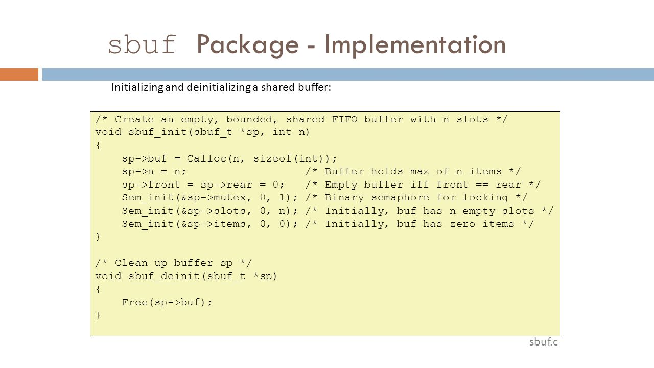 sbuf Package - Implementation /* Create an empty, bounded, shared FIFO buffer with n slots */ void sbuf_init(sbuf_t *sp, int n) { sp->buf = Calloc(n,