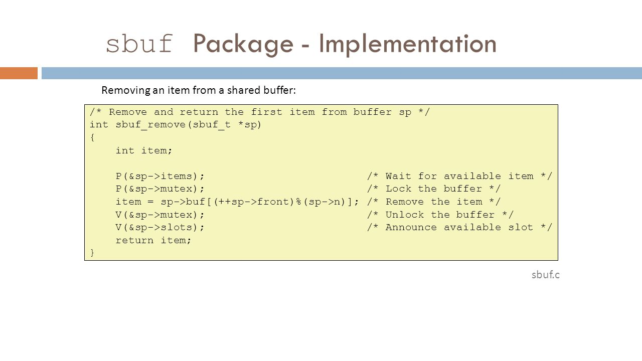 sbuf Package - Implementation /* Remove and return the first item from buffer sp */ int sbuf_remove(sbuf_t *sp) { int item; P(&sp->items); /* Wait for available item */ P(&sp->mutex); /* Lock the buffer */ item = sp->buf[(++sp->front)%(sp->n)]; /* Remove the item */ V(&sp->mutex); /* Unlock the buffer */ V(&sp->slots); /* Announce available slot */ return item; } sbuf.c Removing an item from a shared buffer: