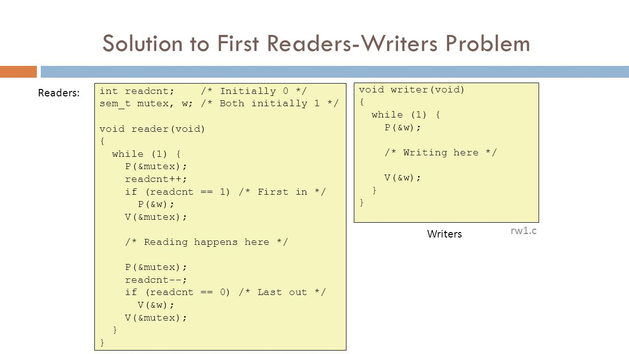 Solution to First Readers-Writers Problem int readcnt; /* Initially 0 */ sem_t mutex, w; /* Both initially 1 */ void reader(void) { while (1) { P(&mutex); readcnt++; if (readcnt == 1) /* First in */ P(&w); V(&mutex); /* Reading happens here */ P(&mutex); readcnt--; if (readcnt == 0) /* Last out */ V(&w); V(&mutex); } void writer(void) { while (1) { P(&w); /* Writing here */ V(&w); } Readers: Writers rw1.c