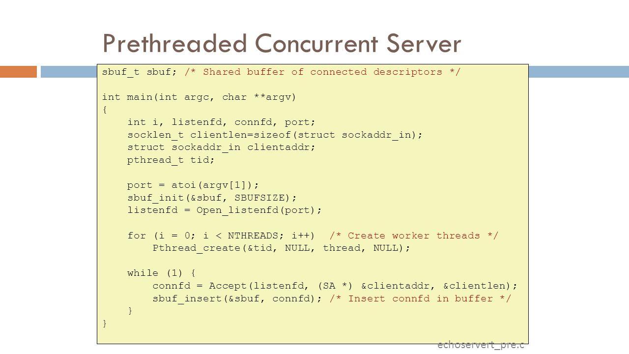 Prethreaded Concurrent Server sbuf_t sbuf; /* Shared buffer of connected descriptors */ int main(int argc, char **argv) { int i, listenfd, connfd, port; socklen_t clientlen=sizeof(struct sockaddr_in); struct sockaddr_in clientaddr; pthread_t tid; port = atoi(argv[1]); sbuf_init(&sbuf, SBUFSIZE); listenfd = Open_listenfd(port); for (i = 0; i < NTHREADS; i++) /* Create worker threads */ Pthread_create(&tid, NULL, thread, NULL); while (1) { connfd = Accept(listenfd, (SA *) &clientaddr, &clientlen); sbuf_insert(&sbuf, connfd); /* Insert connfd in buffer */ } echoservert_pre.c