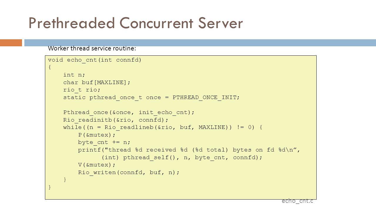 Prethreaded Concurrent Server void echo_cnt(int connfd) { int n; char buf[MAXLINE]; rio_t rio; static pthread_once_t once = PTHREAD_ONCE_INIT; Pthread_once(&once, init_echo_cnt); Rio_readinitb(&rio, connfd); while((n = Rio_readlineb(&rio, buf, MAXLINE)) != 0) { P(&mutex); byte_cnt += n; printf( thread %d received %d (%d total) bytes on fd %d\n , (int) pthread_self(), n, byte_cnt, connfd); V(&mutex); Rio_writen(connfd, buf, n); } Worker thread service routine: echo_cnt.c