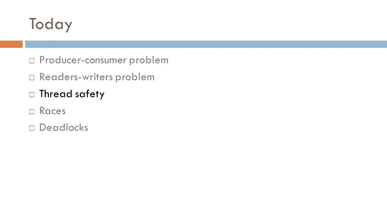 Today  Producer-consumer problem  Readers-writers problem  Thread safety  Races  Deadlocks