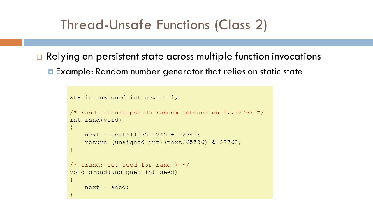 Thread-Unsafe Functions (Class 2)  Relying on persistent state across multiple function invocations  Example: Random number generator that relies on static state static unsigned int next = 1; /* rand: return pseudo-random integer on 0..32767 */ int rand(void) { next = next*1103515245 + 12345; return (unsigned int)(next/65536) % 32768; } /* srand: set seed for rand() */ void srand(unsigned int seed) { next = seed; }