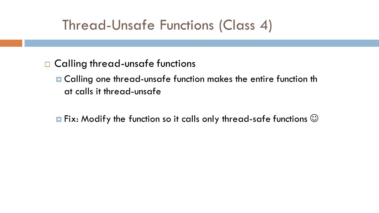 Thread-Unsafe Functions (Class 4)  Calling thread-unsafe functions  Calling one thread-unsafe function makes the entire function th at calls it thread-unsafe  Fix: Modify the function so it calls only thread-safe functions