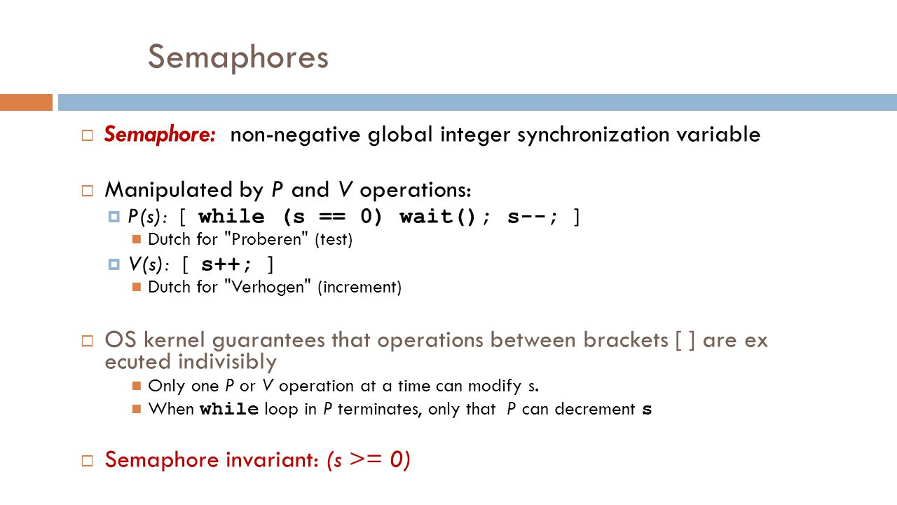 Semaphores  Semaphore: non-negative global integer synchronization variable  Manipulated by P and V operations:  P(s): [ while (s == 0) wait(); s--; ] Dutch for Proberen (test)  V(s): [ s++; ] Dutch for Verhogen (increment)  OS kernel guarantees that operations between brackets [ ] are ex ecuted indivisibly Only one P or V operation at a time can modify s.