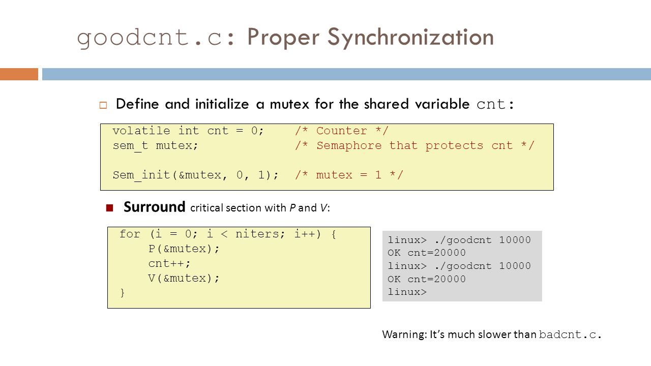 goodcnt.c: Proper Synchronization  Define and initialize a mutex for the shared variable cnt: volatile int cnt = 0; /* Counter */ sem_t mutex; /* Sem
