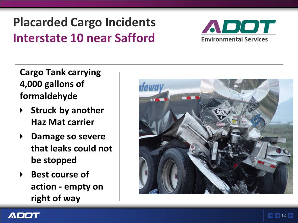 12 Placarded Cargo Incidents Interstate 10 near Safford Cargo Tank carrying 4,000 gallons of formaldehyde Struck by another Haz Mat carrier Damage so severe that leaks could not be stopped Best course of action - empty on right of way
