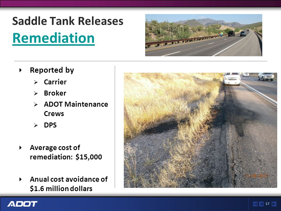17 Saddle Tank Releases Remediation Remediation Reported by  Carrier  Broker  ADOT Maintenance Crews  DPS Average cost of remediation: $15,000 Anual cost avoidance of $1.6 million dollars