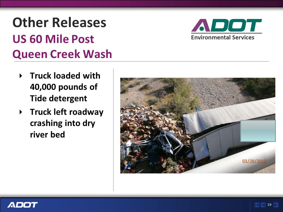 19 Other Releases US 60 Mile Post Queen Creek Wash Truck loaded with 40,000 pounds of Tide detergent Truck left roadway crashing into dry river bed