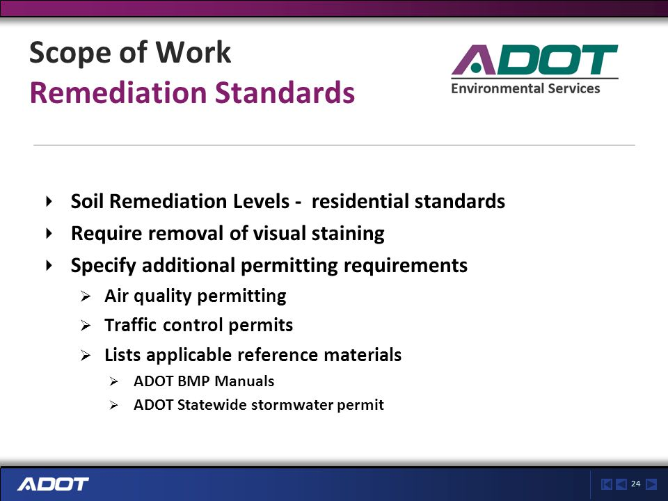 24 Scope of Work Remediation Standards Soil Remediation Levels - residential standards Require removal of visual staining Specify additional permitting requirements  Air quality permitting  Traffic control permits  Lists applicable reference materials  ADOT BMP Manuals  ADOT Statewide stormwater permit
