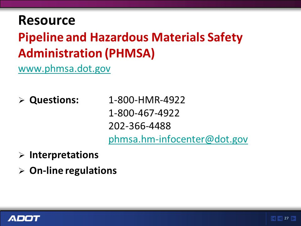 27 Resource Pipeline and Hazardous Materials Safety Administration (PHMSA) www.phmsa.dot.gov  Questions: 1-800-HMR-4922 1-800-467-4922 202-366-4488 phmsa.hm-infocenter@dot.gov phmsa.hm-infocenter@dot.gov  Interpretations  On-line regulations