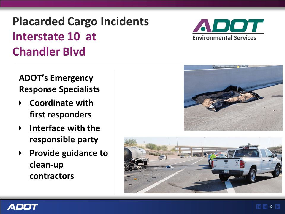9 Placarded Cargo Incidents Interstate 10 at Chandler Blvd ADOT's Emergency Response Specialists Coordinate with first responders Interface with the responsible party Provide guidance to clean-up contractors