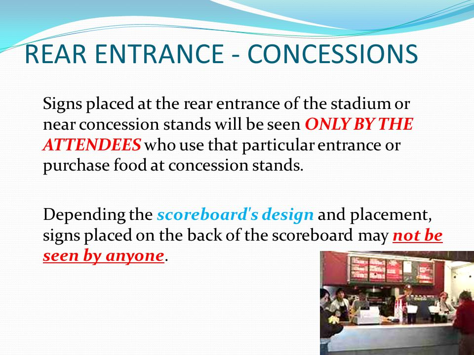 REAR ENTRANCE - CONCESSIONS Signs placed at the rear entrance of the stadium or near concession stands will be seen ONLY BY THE ATTENDEES who use that