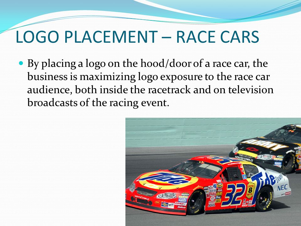 LOGO PLACEMENT – RACE CARS By placing a logo on the hood/door of a race car, the business is maximizing logo exposure to the race car audience, both inside the racetrack and on television broadcasts of the racing event.