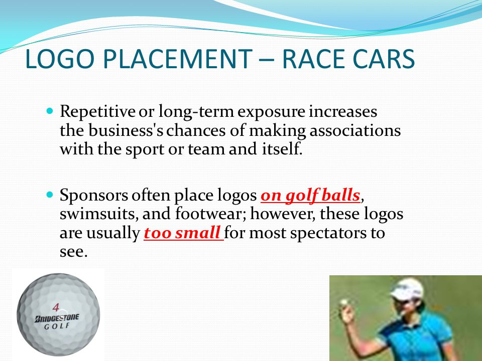LOGO PLACEMENT – RACE CARS Repetitive or long-term exposure increases the business's chances of making associations with the sport or team and itself.