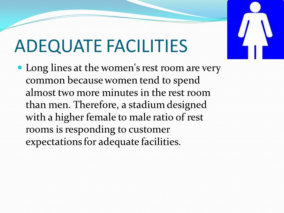ADEQUATE FACILITIES Long lines at the women s rest room are very common because women tend to spend almost two more minutes in the rest room than men.