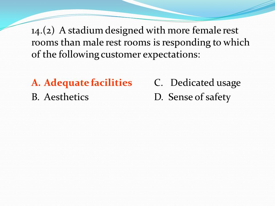 14.(2) A stadium designed with more female rest rooms than male rest rooms is responding to which of the following customer expectations: A.Adequate f
