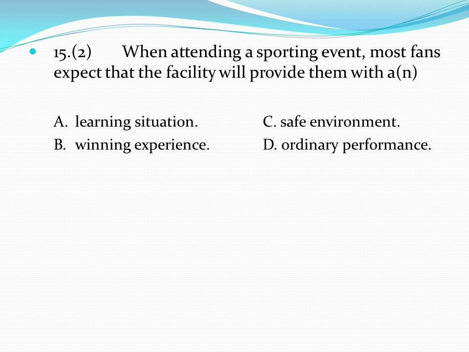 15.(2) When attending a sporting event, most fans expect that the facility will provide them with a(n) A.learning situation. C. safe environment. B.wi