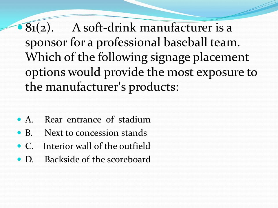 81(2).A soft-drink manufacturer is a sponsor for a professional baseball team. Which of the following signage placement options would provide the most