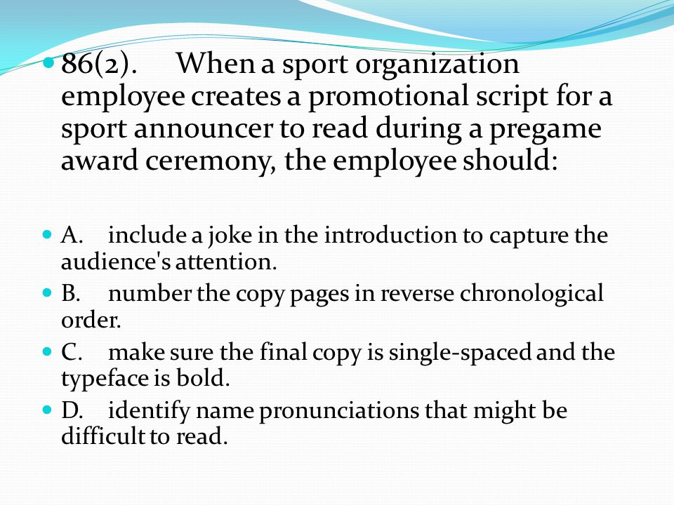 86(2).When a sport organization employee creates a promotional script for a sport announcer to read during a pregame award ceremony, the employee should: A.include a joke in the introduction to capture the audience s attention.