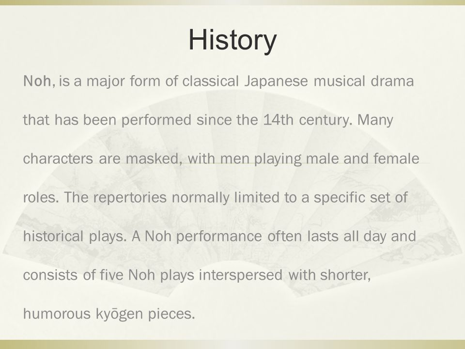 History Noh, is a major form of classical Japanese musical drama that has been performed since the 14th century. Many characters are masked, with men