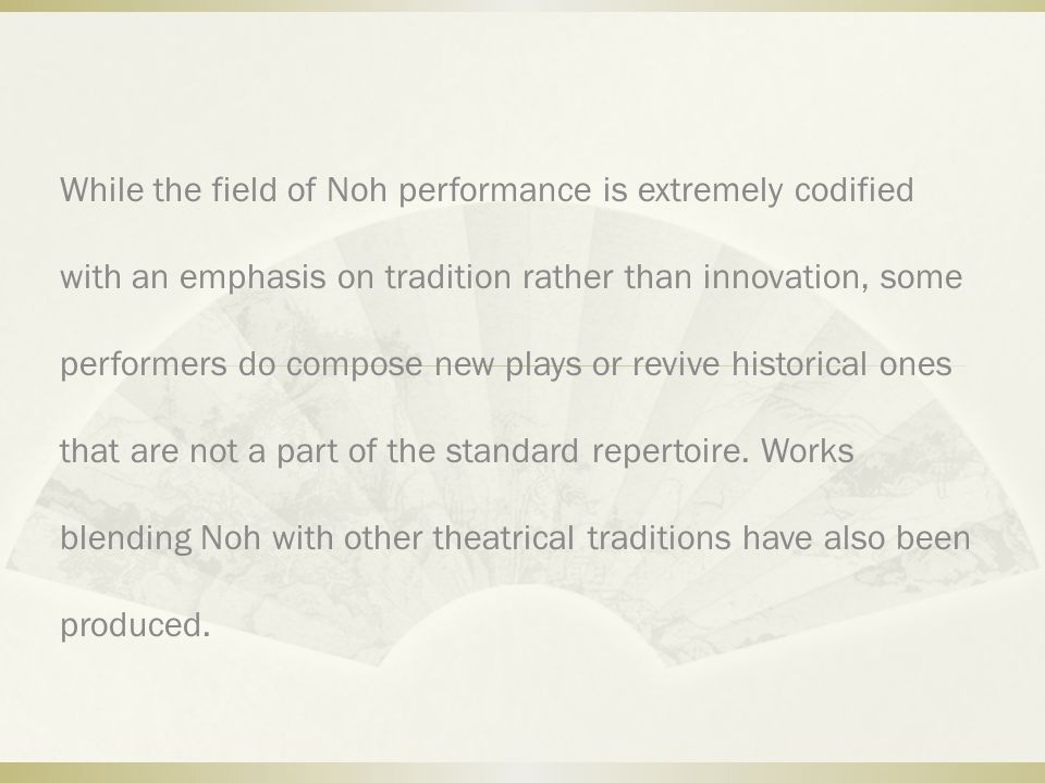 While the field of Noh performance is extremely codified with an emphasis on tradition rather than innovation, some performers do compose new plays or