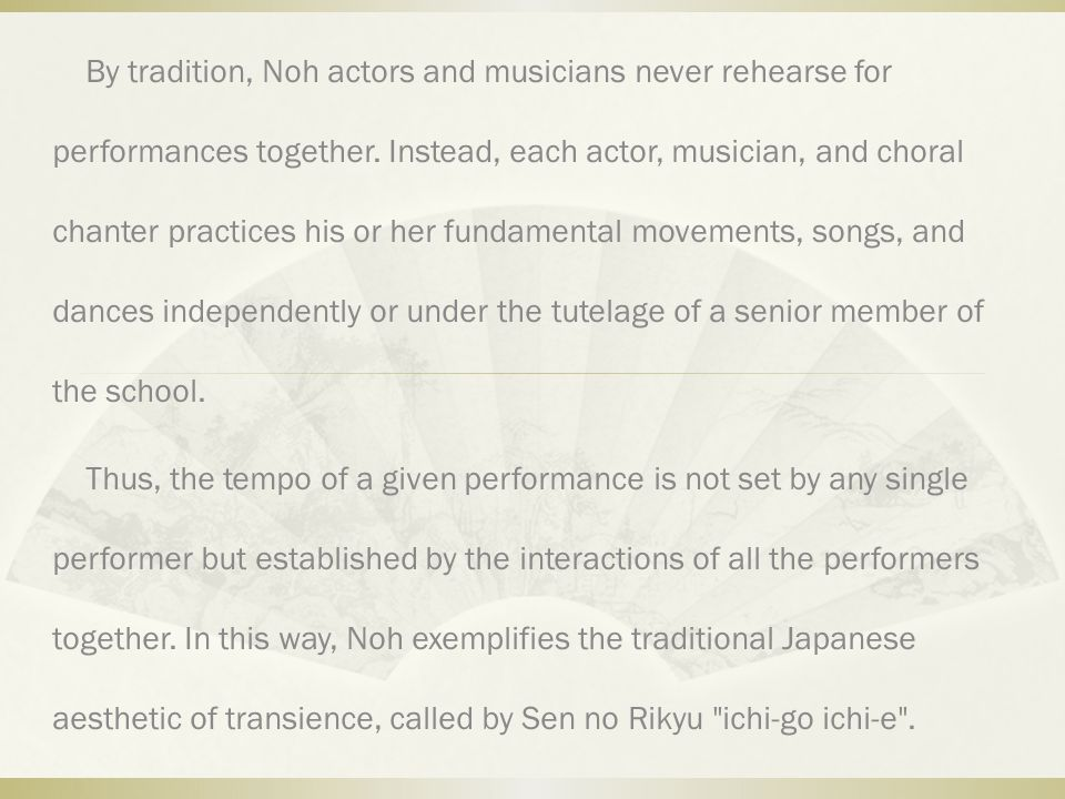 By tradition, Noh actors and musicians never rehearse for performances together. Instead, each actor, musician, and choral chanter practices his or he
