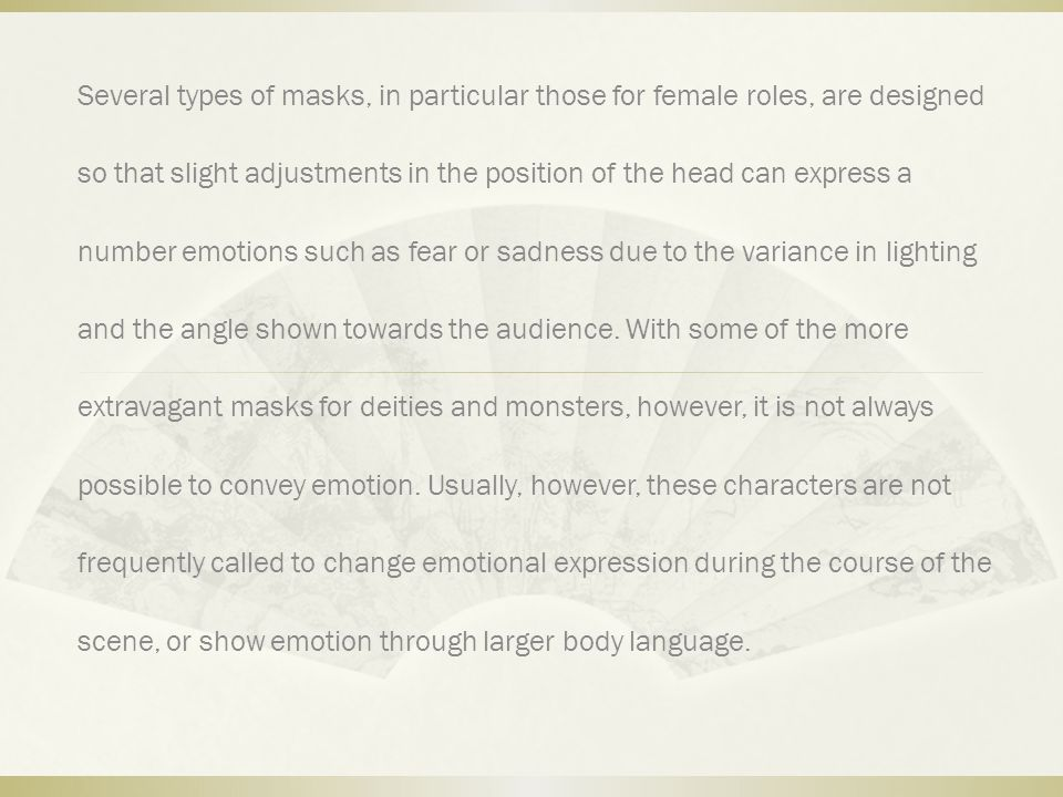 Several types of masks, in particular those for female roles, are designed so that slight adjustments in the position of the head can express a number