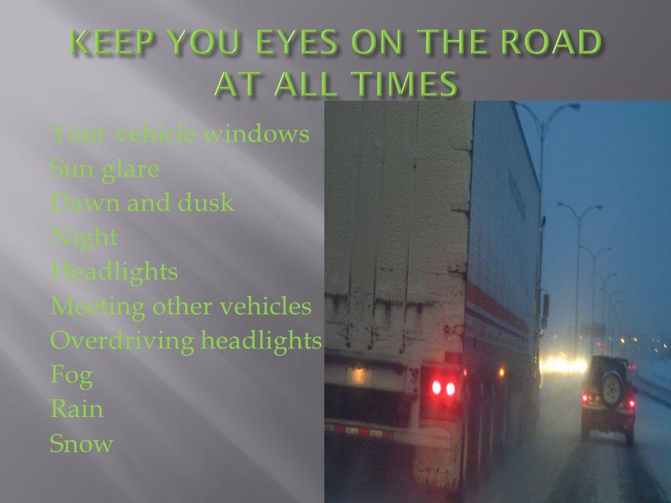 Your vehicle windows Sun glare Dawn and dusk Night Headlights Meeting other vehicles Overdriving headlights Fog Rain Snow