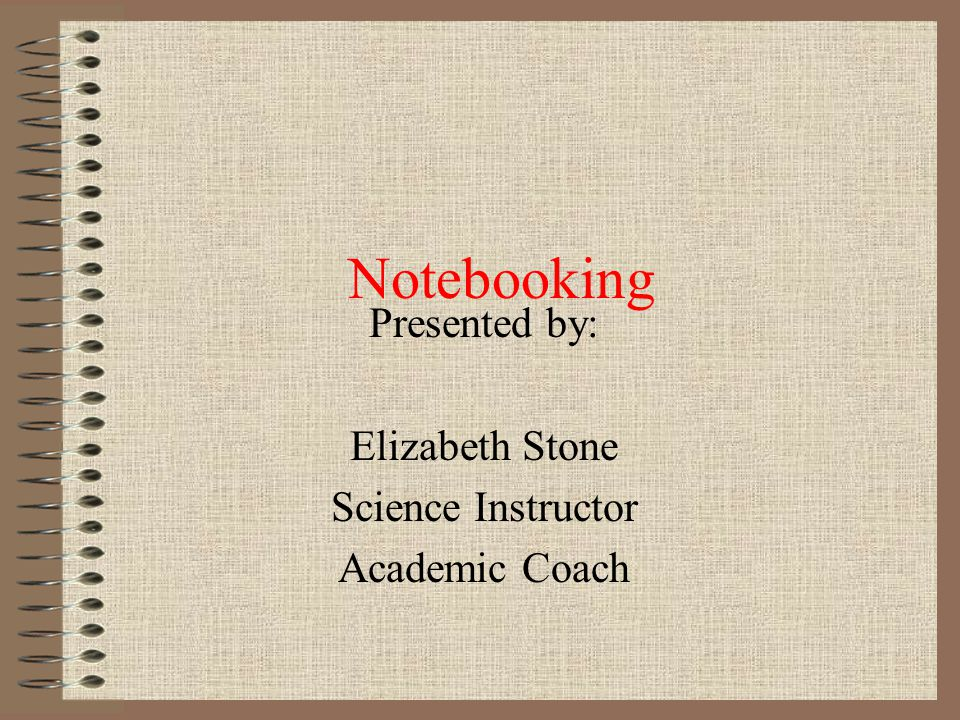 Notebooking Presented by: Elizabeth Stone Science Instructor Academic Coach