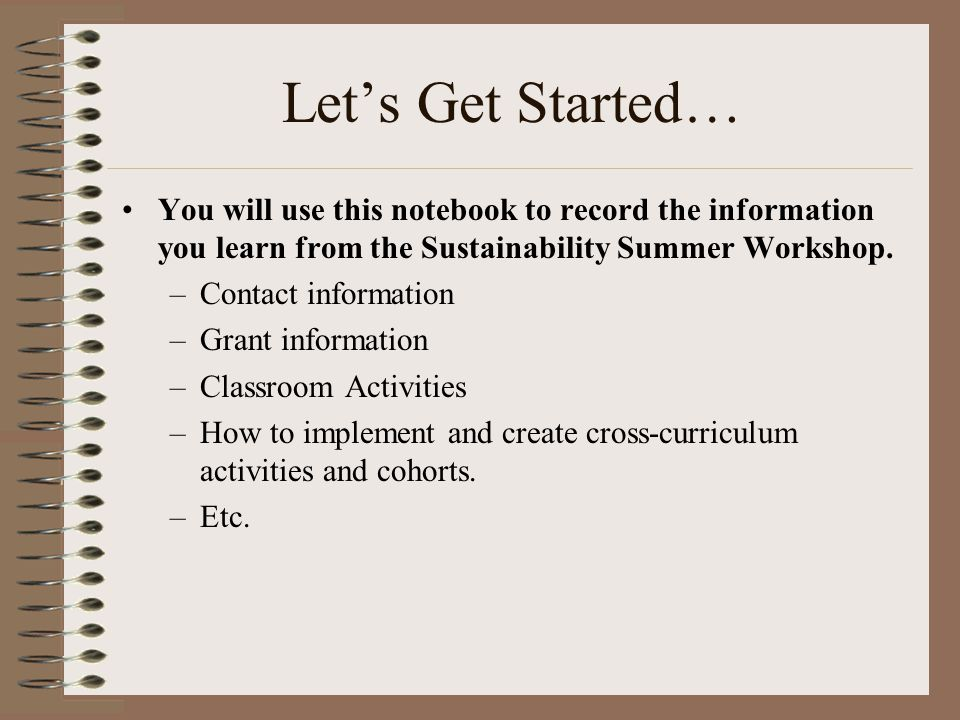Let's Get Started… You will use this notebook to record the information you learn from the Sustainability Summer Workshop.