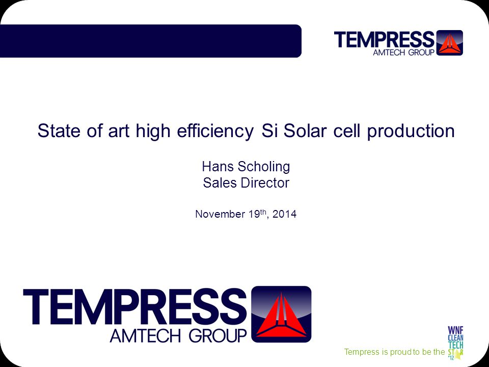 Tempress is proud to be the State of art high efficiency Si Solar cell production Hans Scholing Sales Director November 19 th, 2014
