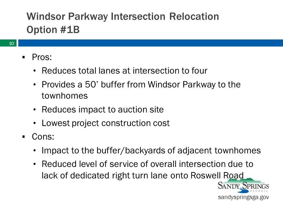 sandyspringsga.gov Windsor Parkway Intersection Relocation Option #1B  Pros: Reduces total lanes at intersection to four Provides a 50' buffer from Windsor Parkway to the townhomes Reduces impact to auction site Lowest project construction cost  Cons: Impact to the buffer/backyards of adjacent townhomes Reduced level of service of overall intersection due to lack of dedicated right turn lane onto Roswell Road 10