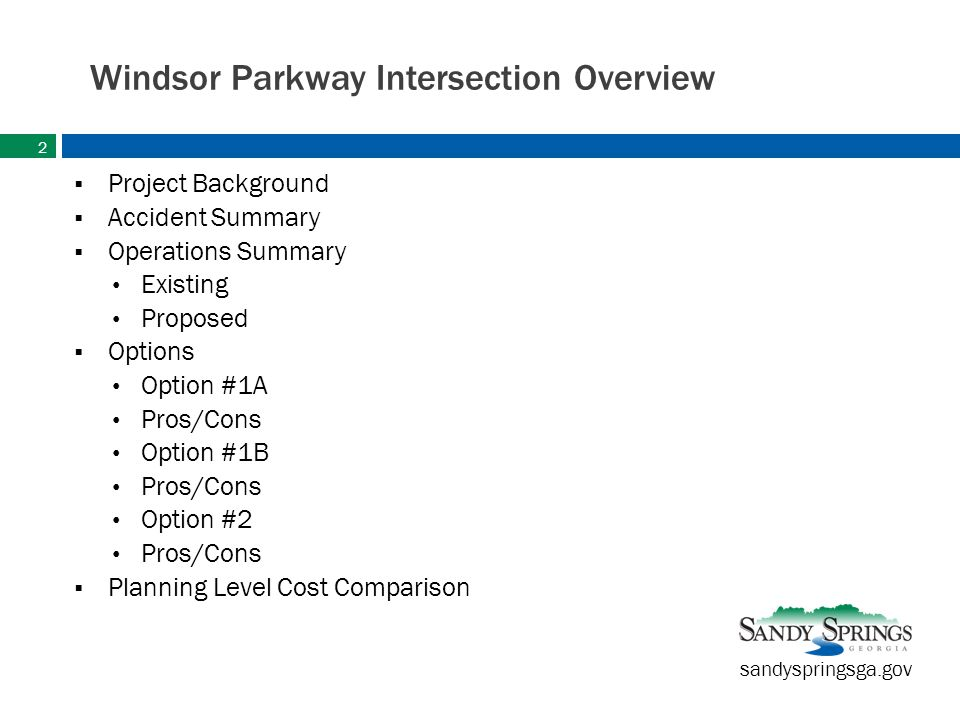 sandyspringsga.gov Windsor Parkway Intersection Overview  Project Background  Accident Summary  Operations Summary Existing Proposed  Options Option #1A Pros/Cons Option #1B Pros/Cons Option #2 Pros/Cons  Planning Level Cost Comparison 2