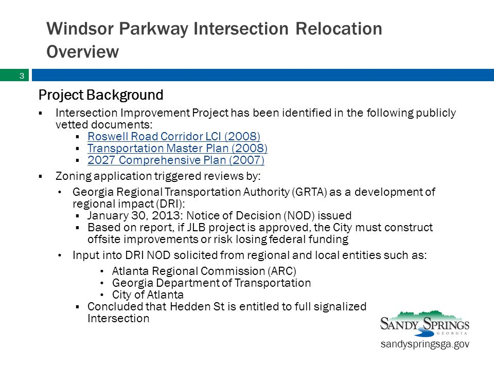 sandyspringsga.gov Windsor Parkway Intersection Relocation Overview Project Background  Intersection Improvement Project has been identified in the following publicly vetted documents:  Roswell Road Corridor LCI (2008) Roswell Road Corridor LCI (2008)  Transportation Master Plan (2008) Transportation Master Plan (2008)  2027 Comprehensive Plan (2007) 2027 Comprehensive Plan (2007)  Zoning application triggered reviews by: Georgia Regional Transportation Authority (GRTA) as a development of regional impact (DRI):  January 30, 2013: Notice of Decision (NOD) issued  Based on report, if JLB project is approved, the City must construct offsite improvements or risk losing federal funding Input into DRI NOD solicited from regional and local entities such as: Atlanta Regional Commission (ARC) Georgia Department of Transportation City of Atlanta  Concluded that Hedden St is entitled to full signalized Intersection 3