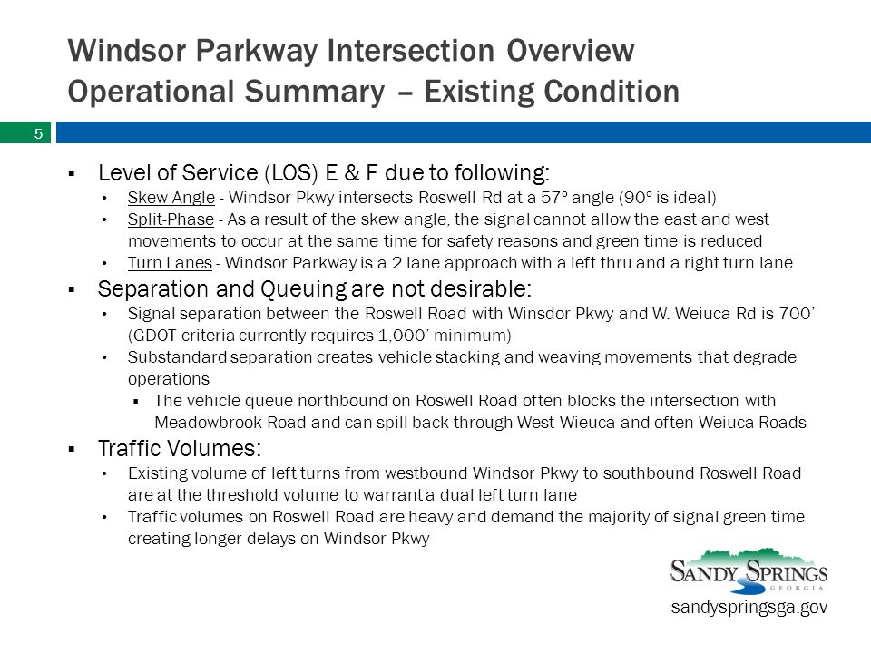 sandyspringsga.gov Windsor Parkway Intersection Overview Operational Summary – Existing Condition  Level of Service (LOS) E & F due to following: Skew Angle - Windsor Pkwy intersects Roswell Rd at a 57º angle (90º is ideal) Split-Phase - As a result of the skew angle, the signal cannot allow the east and west movements to occur at the same time for safety reasons and green time is reduced Turn Lanes - Windsor Parkway is a 2 lane approach with a left thru and a right turn lane  Separation and Queuing are not desirable: Signal separation between the Roswell Road with Winsdor Pkwy and W.