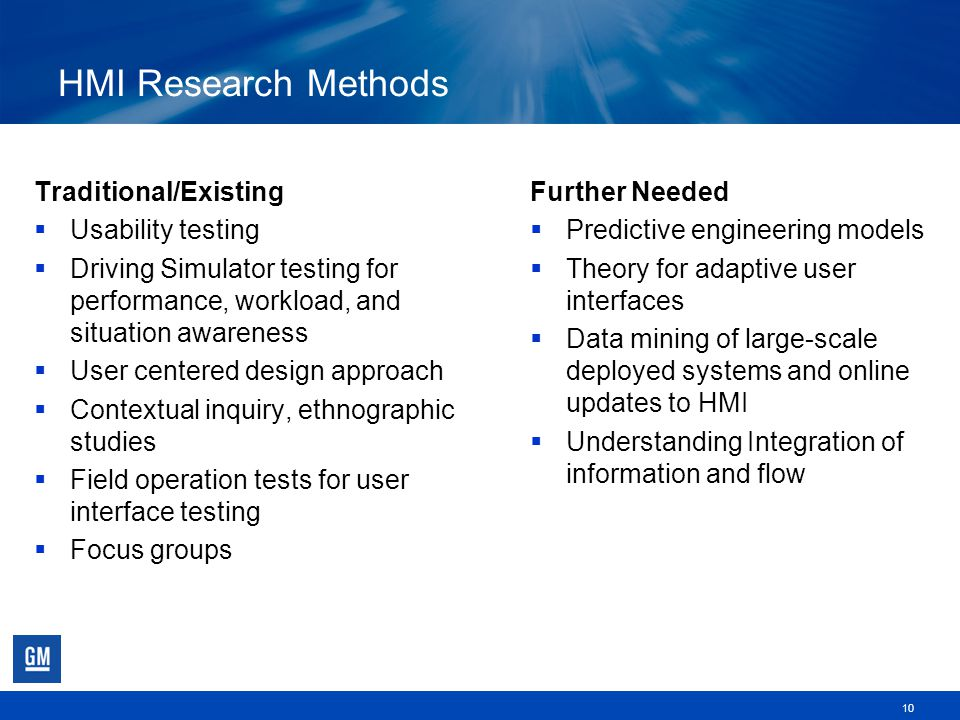 HMI Research Methods Traditional/Existing  Usability testing  Driving Simulator testing for performance, workload, and situation awareness  User centered design approach  Contextual inquiry, ethnographic studies  Field operation tests for user interface testing  Focus groups 10 Further Needed  Predictive engineering models  Theory for adaptive user interfaces  Data mining of large-scale deployed systems and online updates to HMI  Understanding Integration of information and flow