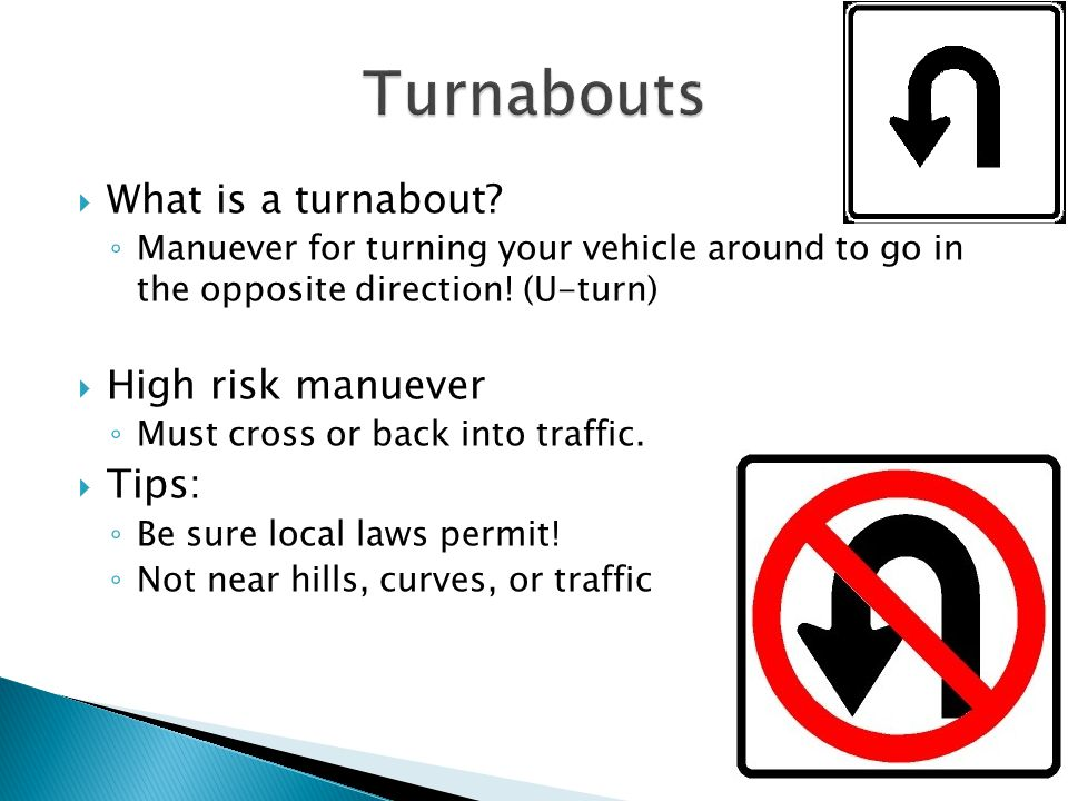  What is a turnabout.◦ Manuever for turning your vehicle around to go in the opposite direction.