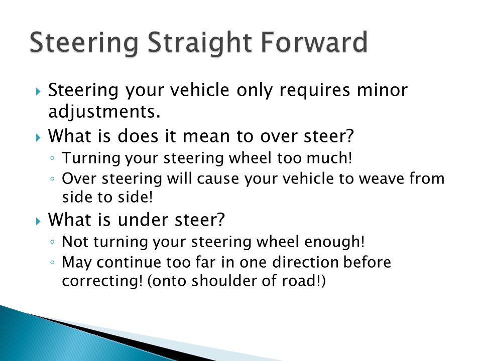  Steering your vehicle only requires minor adjustments.