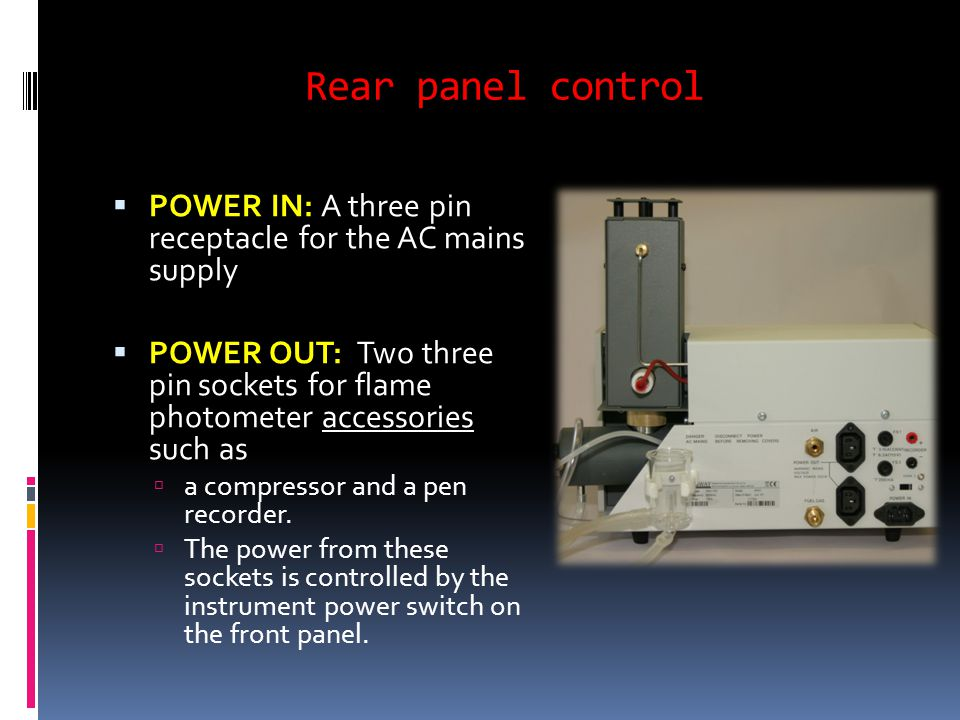 Rear panel control  POWER IN: A three pin receptacle for the AC mains supply  POWER OUT: Two three pin sockets for flame photometer accessories such as  a compressor and a pen recorder.