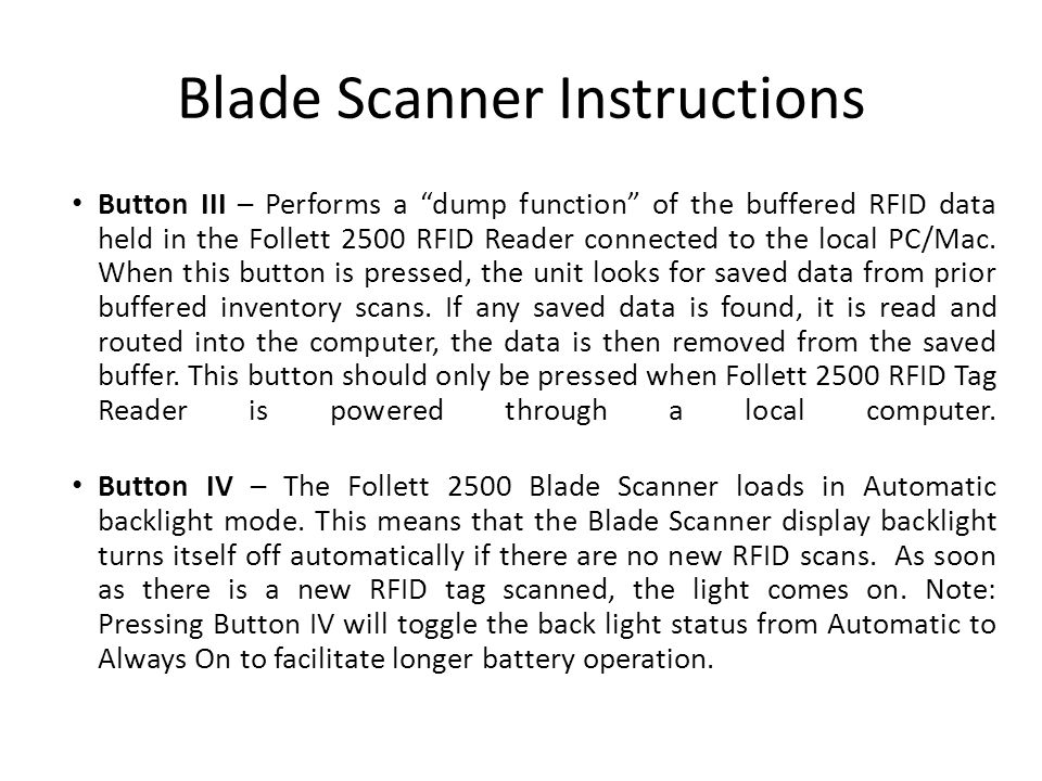 Blade Scanner Instructions Button III – Performs a dump function of the buffered RFID data held in the Follett 2500 RFID Reader connected to the local PC/Mac.