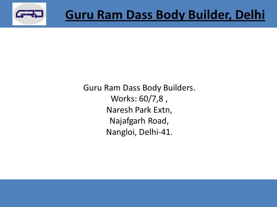 Guru Ram Dass Body Builders. Works: 60/7,8, Naresh Park Extn, Najafgarh Road, Nangloi, Delhi-41.