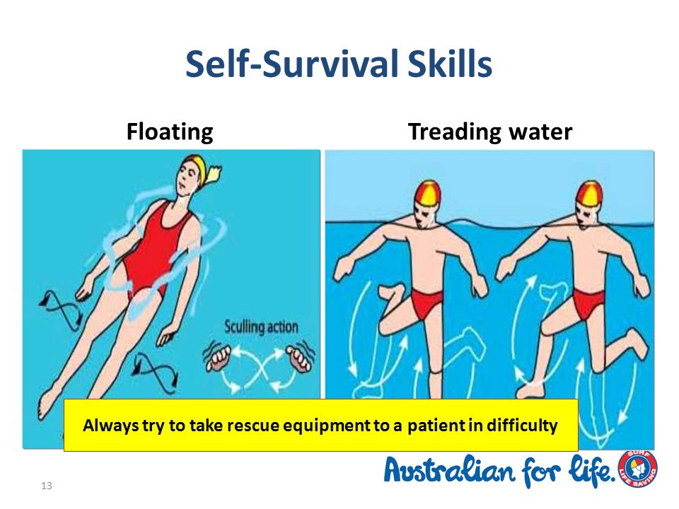 Self-Survival Skills 13 FloatingTreading water Always try to take rescue equipment to a patient in difficulty
